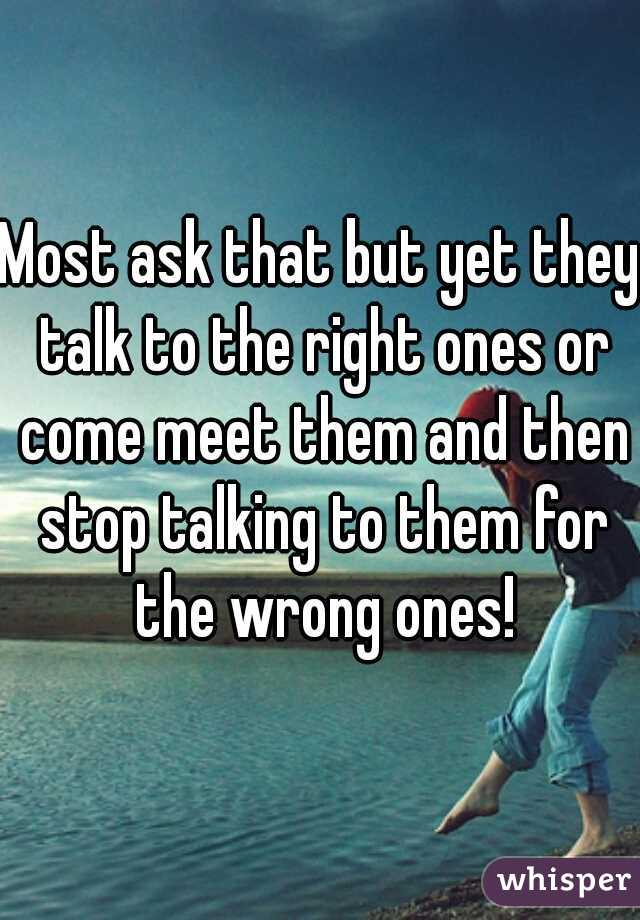 Most ask that but yet they talk to the right ones or come meet them and then stop talking to them for the wrong ones!