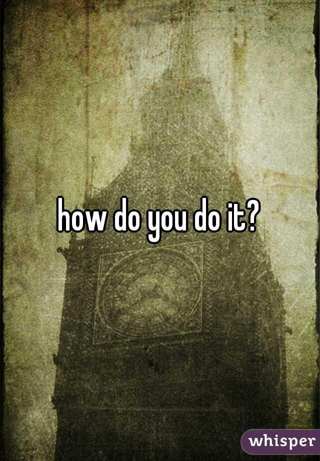 how do you do it?