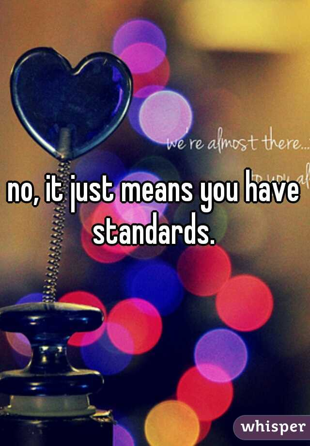 no, it just means you have standards.