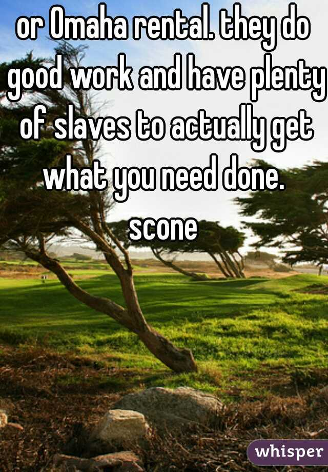 or Omaha rental. they do good work and have plenty of slaves to actually get what you need done.   scone