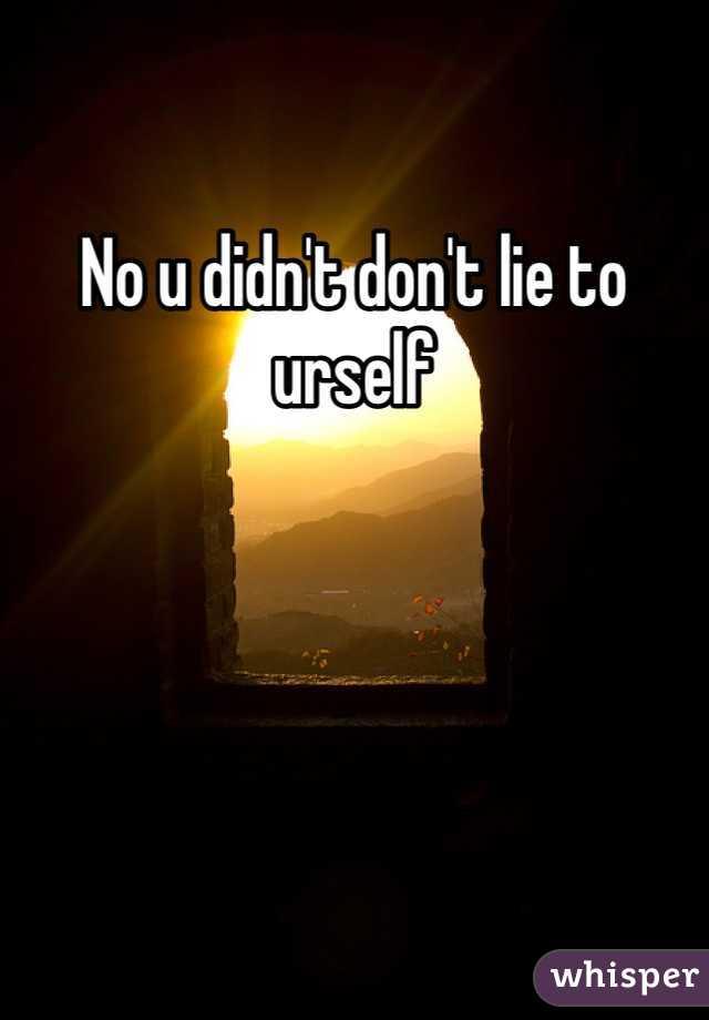 No u didn't don't lie to urself
