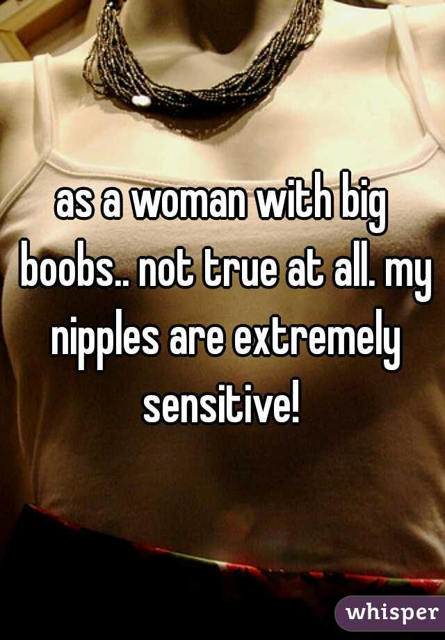 as a woman with big boobs.. not true at all. my nipples are extremely sensitive!