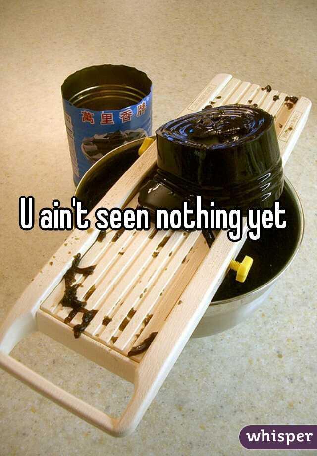 U ain't seen nothing yet