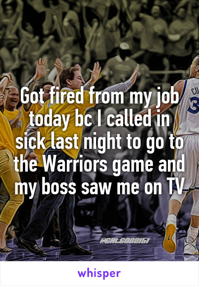Got fired from my job today bc I called in sick last night to go to the Warriors game and my boss saw me on TV