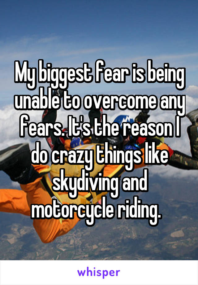 My biggest fear is being unable to overcome any fears. It's the reason I do crazy things like skydiving and motorcycle riding.