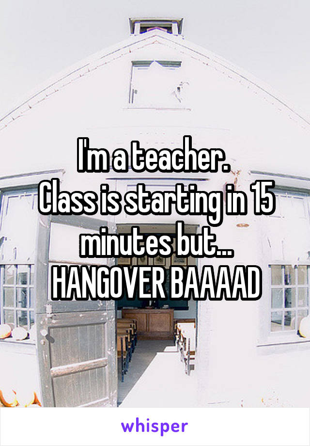 I'm a teacher.  Class is starting in 15 minutes but... HANGOVER BAAAAD