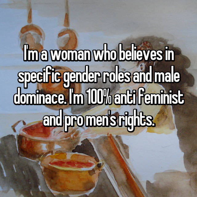 I'm a woman who believes in specific gender roles and male dominace. I'm 100% anti feminist and pro men's rights.
