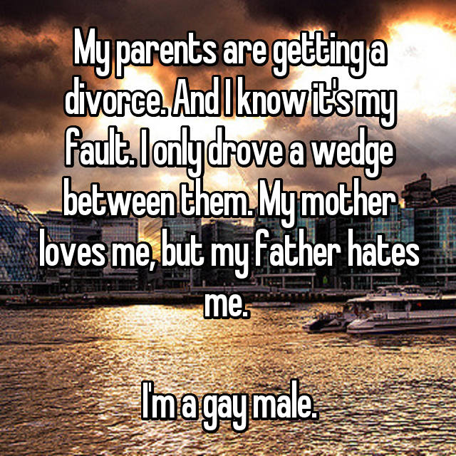 My parents are getting a divorce. And I know it's my fault. I only drove a wedge between them. My mother loves me, but my father hates me.   I'm a gay male.