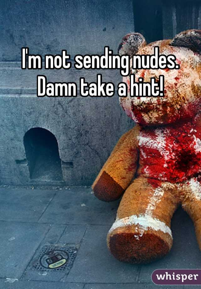 I'm not sending nudes. Damn take a hint!