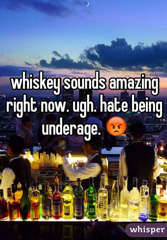 whiskey sounds amazing right now. ugh. hate being underage. 😡