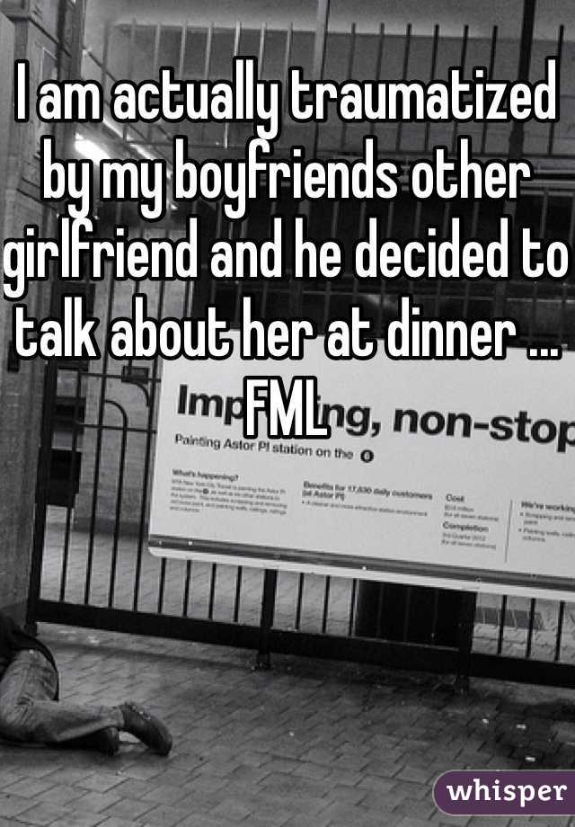 I am actually traumatized by my boyfriends other girlfriend and he decided to talk about her at dinner ... FML