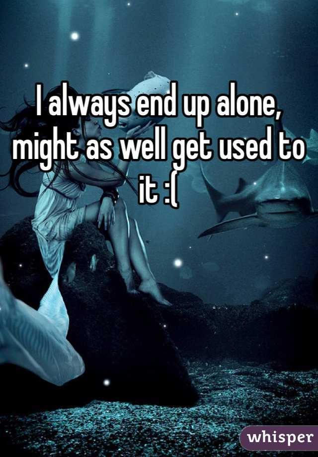 I always end up alone, might as well get used to it :(