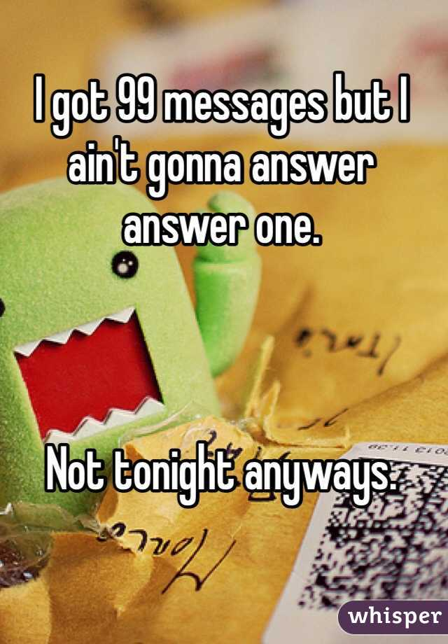 I got 99 messages but I ain't gonna answer answer one.    Not tonight anyways.