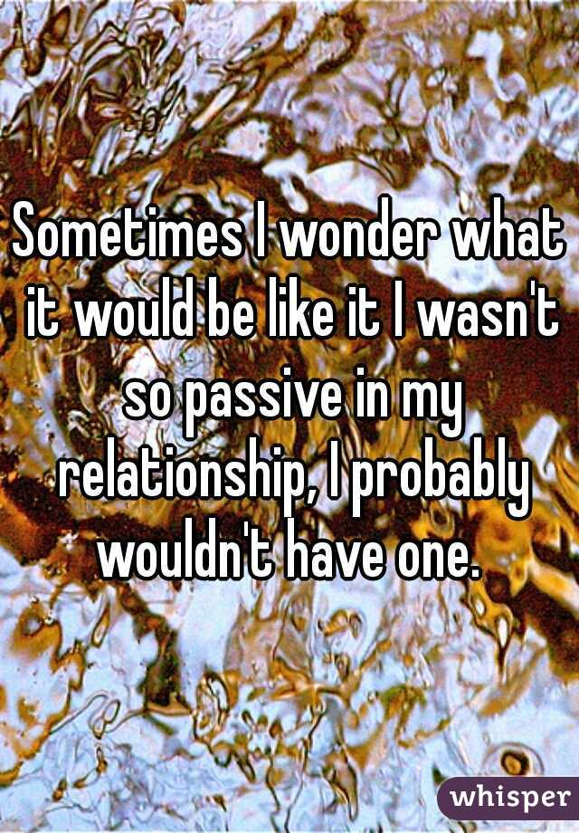 Sometimes I wonder what it would be like it I wasn't so passive in my relationship, I probably wouldn't have one.