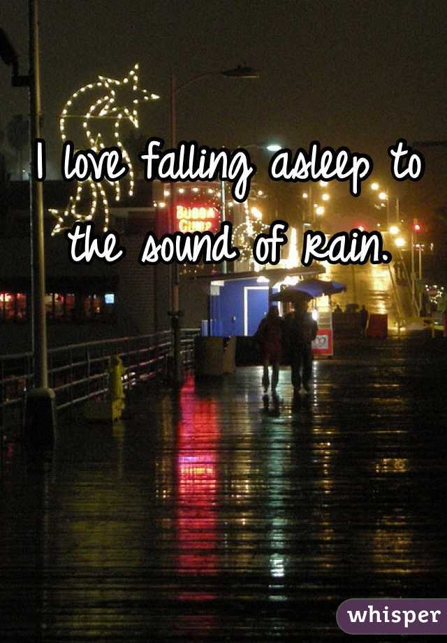 I love falling asleep to the sound of rain.