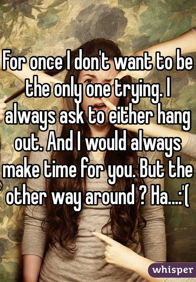 For once I don't want to be the only one trying. I always ask to either hang out. And I would always make time for you. But the other way around ? Ha...:'(