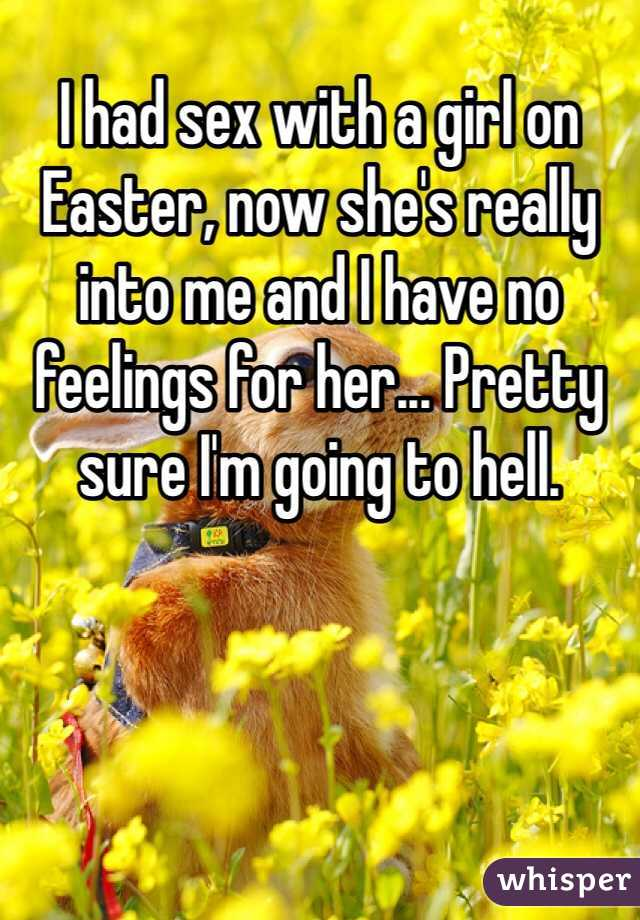 I had sex with a girl on Easter, now she's really into me and I have no feelings for her... Pretty sure I'm going to hell.