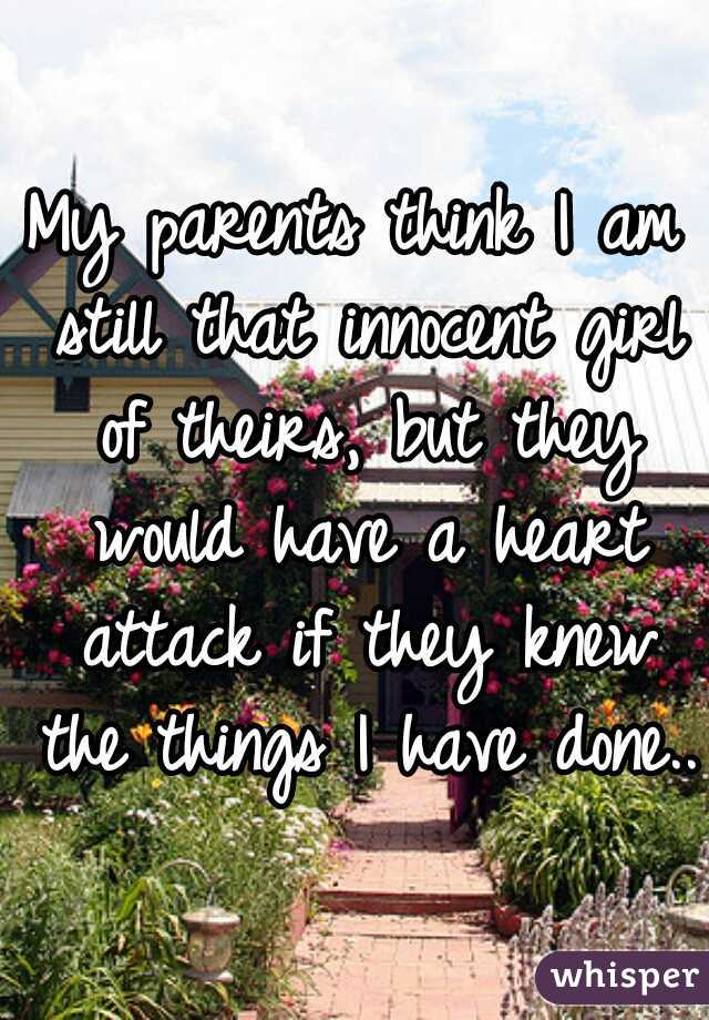 My parents think I am still that innocent girl of theirs, but they would have a heart attack if they knew the things I have done..