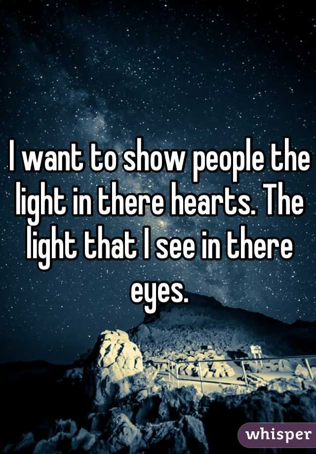 I want to show people the light in there hearts. The light that I see in there eyes.