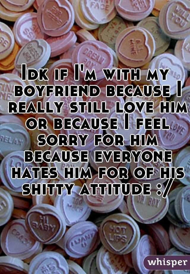 Idk if I'm with my boyfriend because I really still love him or because I feel sorry for him because everyone hates him for of his shitty attitude :/