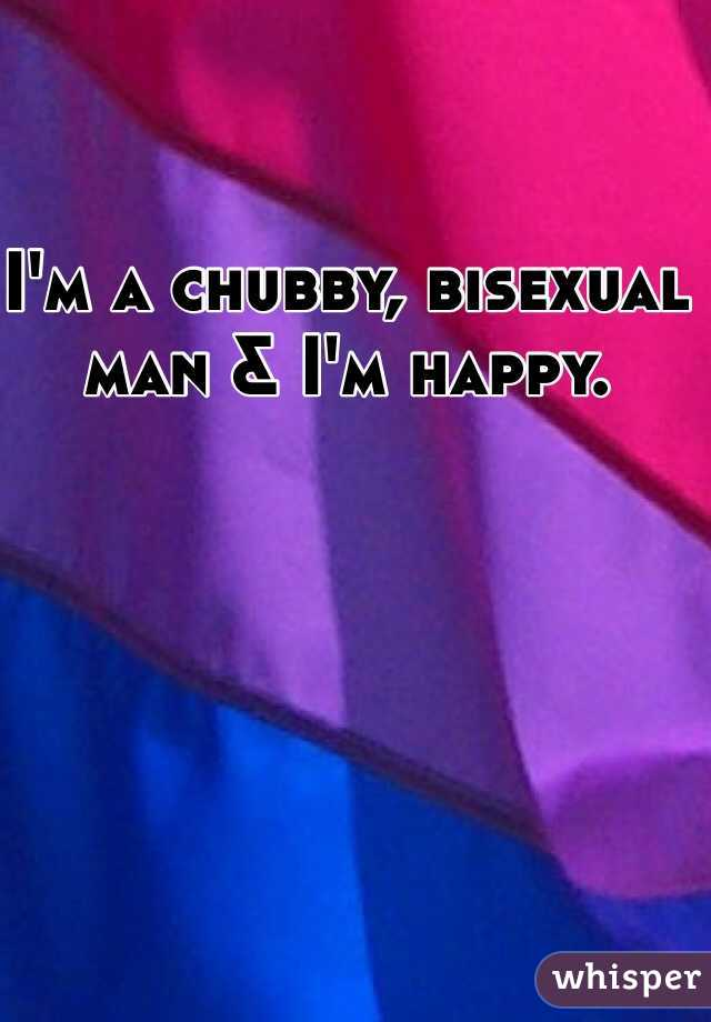 I'm a chubby, bisexual man & I'm happy.