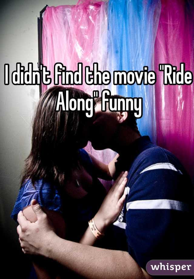 "I didn't find the movie ""Ride Along"" funny"