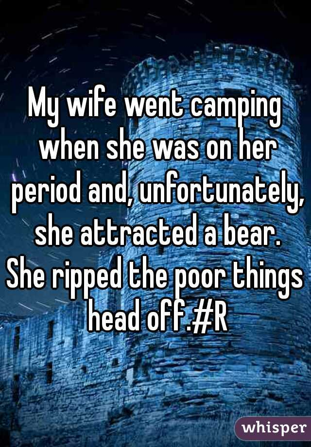 My wife went camping when she was on her period and, unfortunately, she attracted a bear.  She ripped the poor things head off.#R