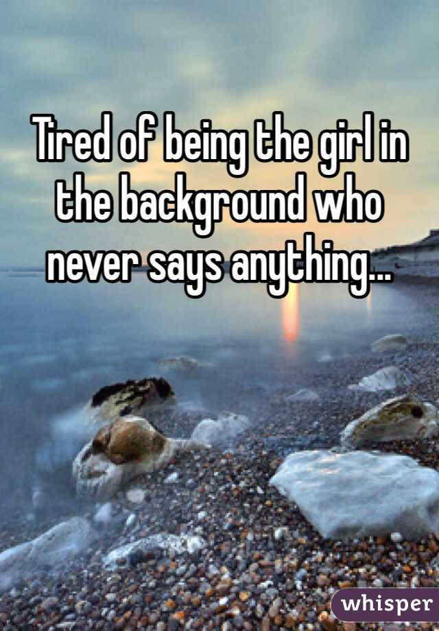 Tired of being the girl in the background who never says anything...