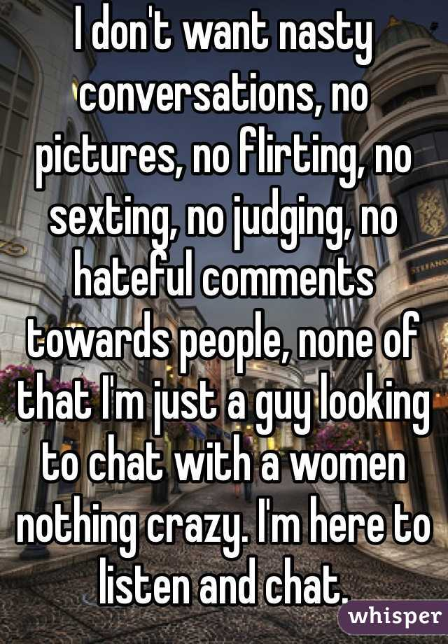 I don't want nasty conversations, no pictures, no flirting, no sexting, no judging, no hateful comments towards people, none of that I'm just a guy looking to chat with a women nothing crazy. I'm here to listen and chat.