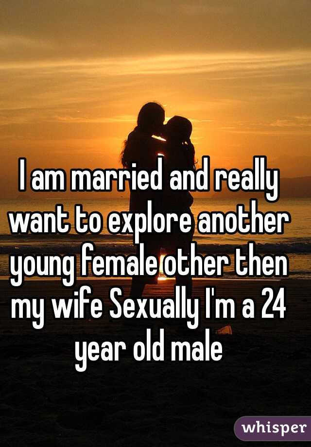 I am married and really want to explore another young female other then my wife Sexually I'm a 24 year old male