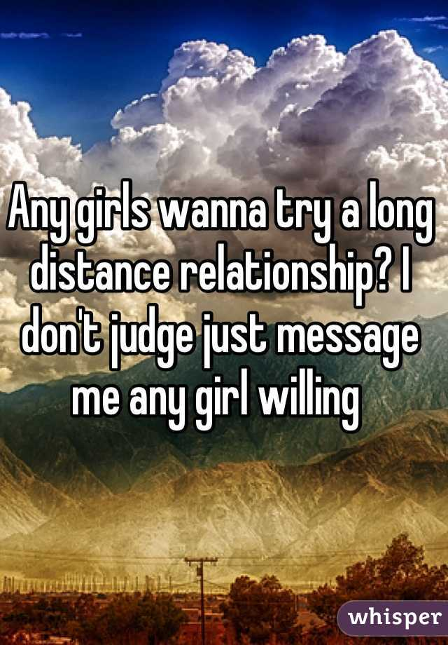 Any girls wanna try a long distance relationship? I don't judge just message me any girl willing