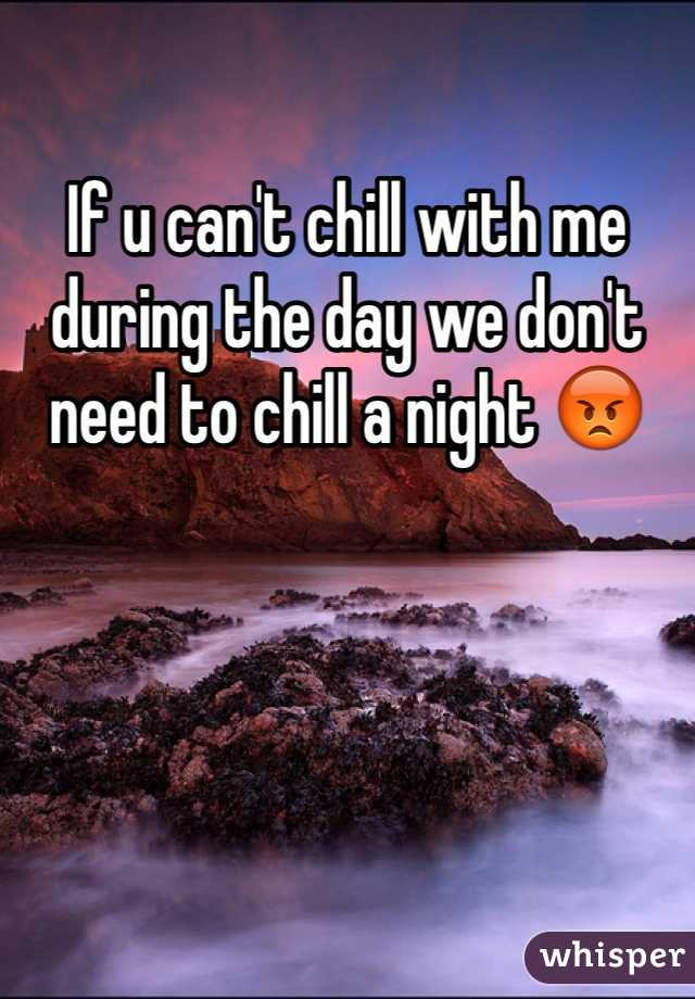 If u can't chill with me during the day we don't need to chill a night 😡
