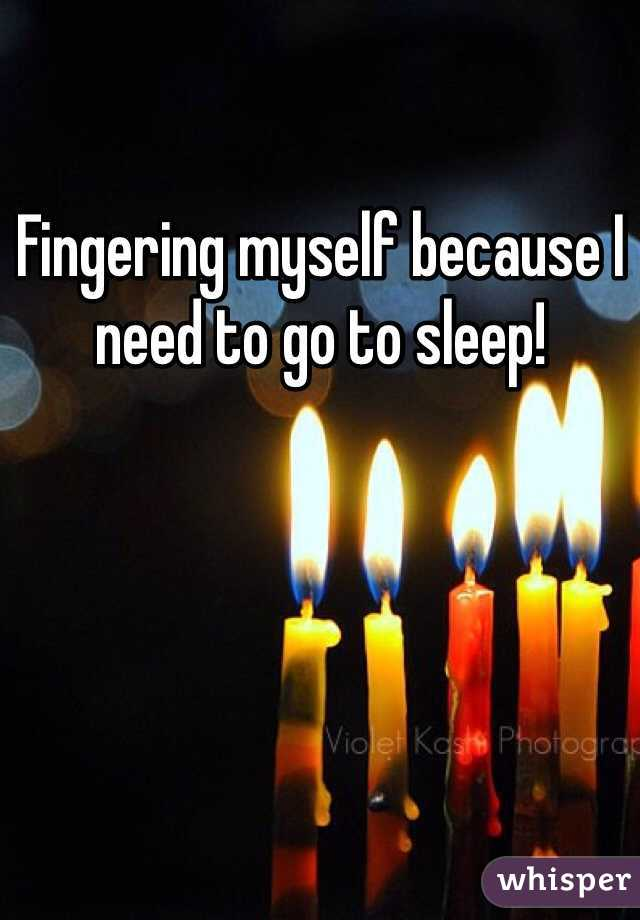 Fingering myself because I need to go to sleep!