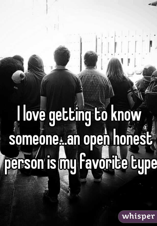 I love getting to know someone...an open honest person is my favorite type.