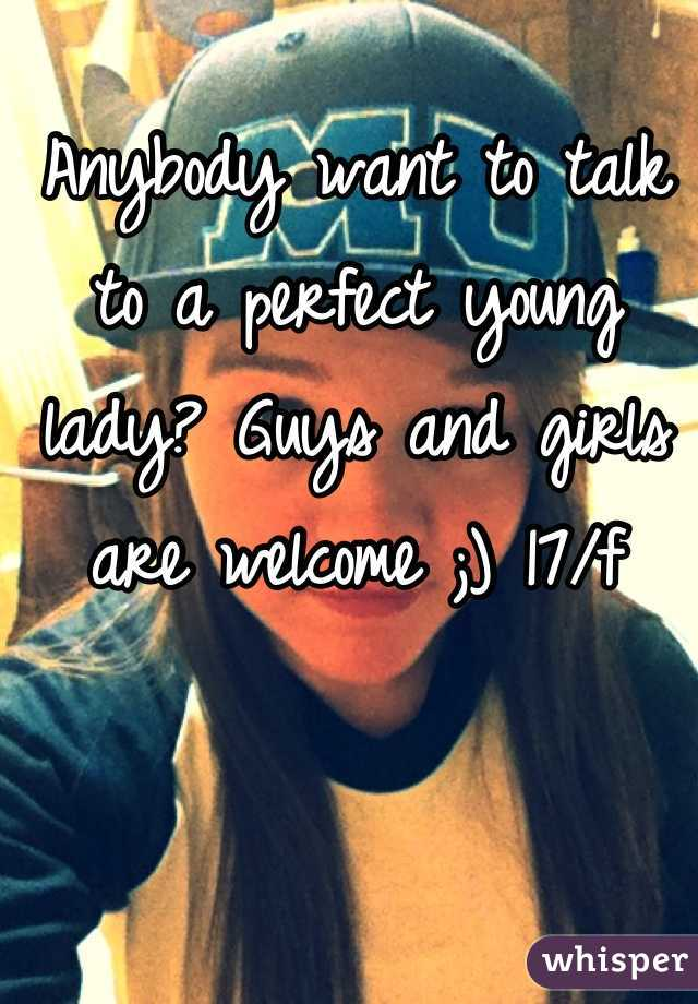 Anybody want to talk to a perfect young lady? Guys and girls are welcome ;) 17/f