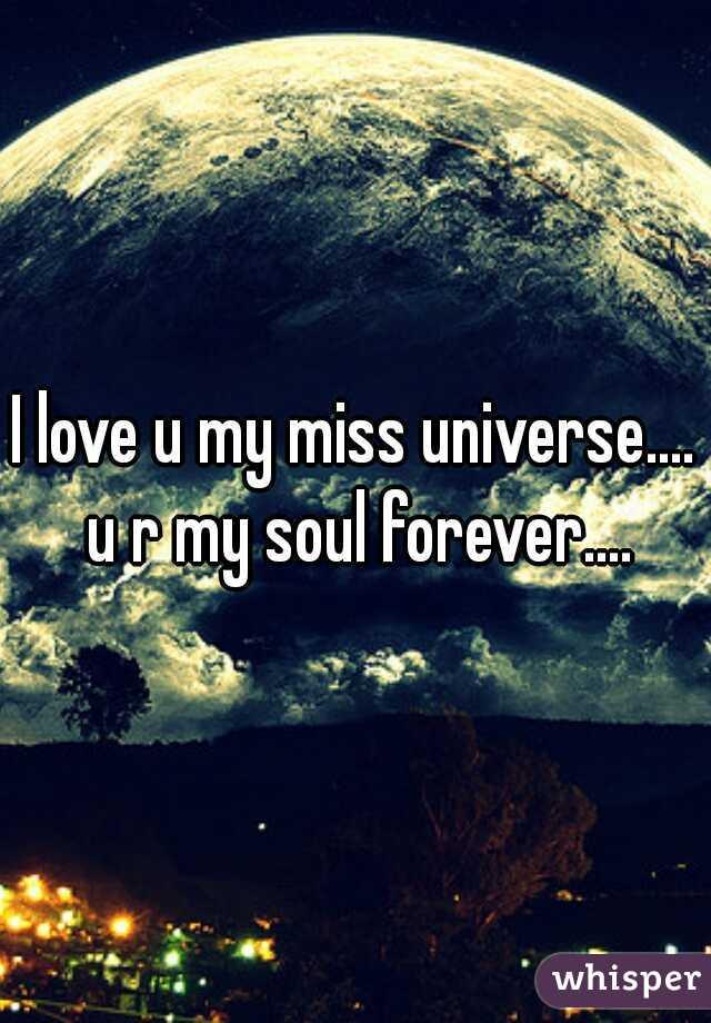 I love u my miss universe.... u r my soul forever....