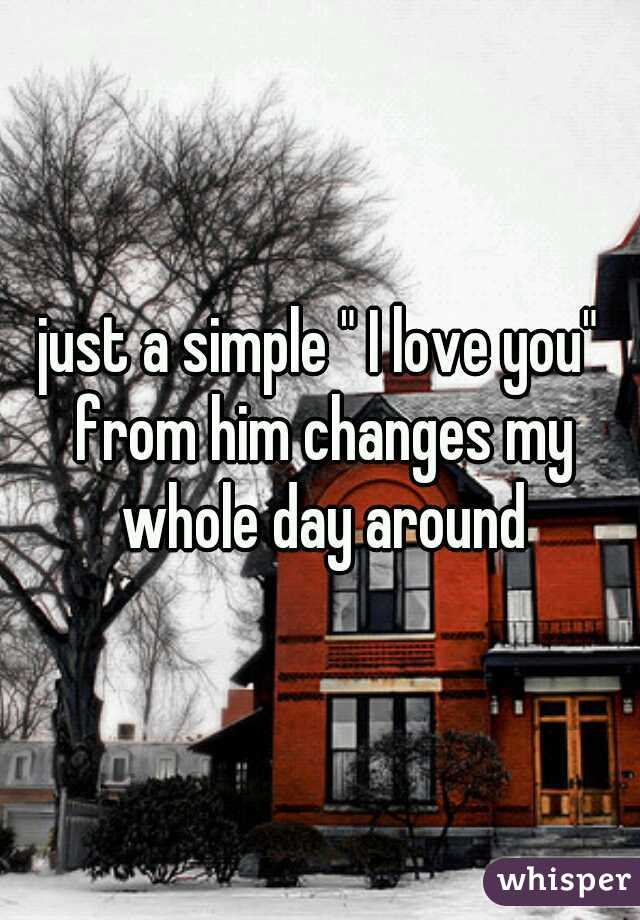 """just a simple """" I love you"""" from him changes my whole day around"""