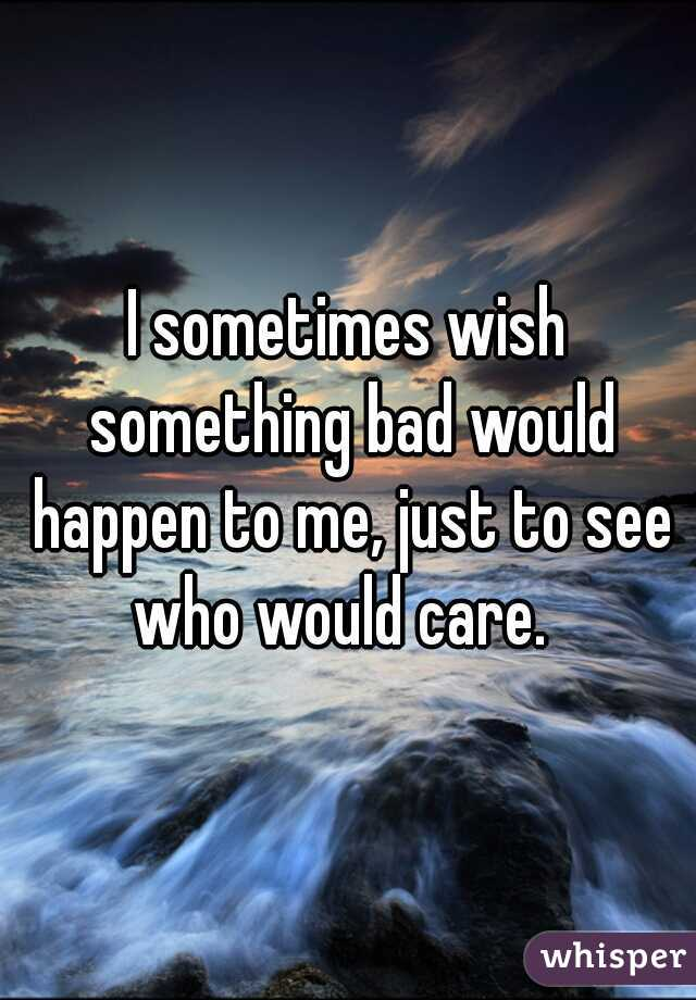 I sometimes wish something bad would happen to me, just to see who would care.