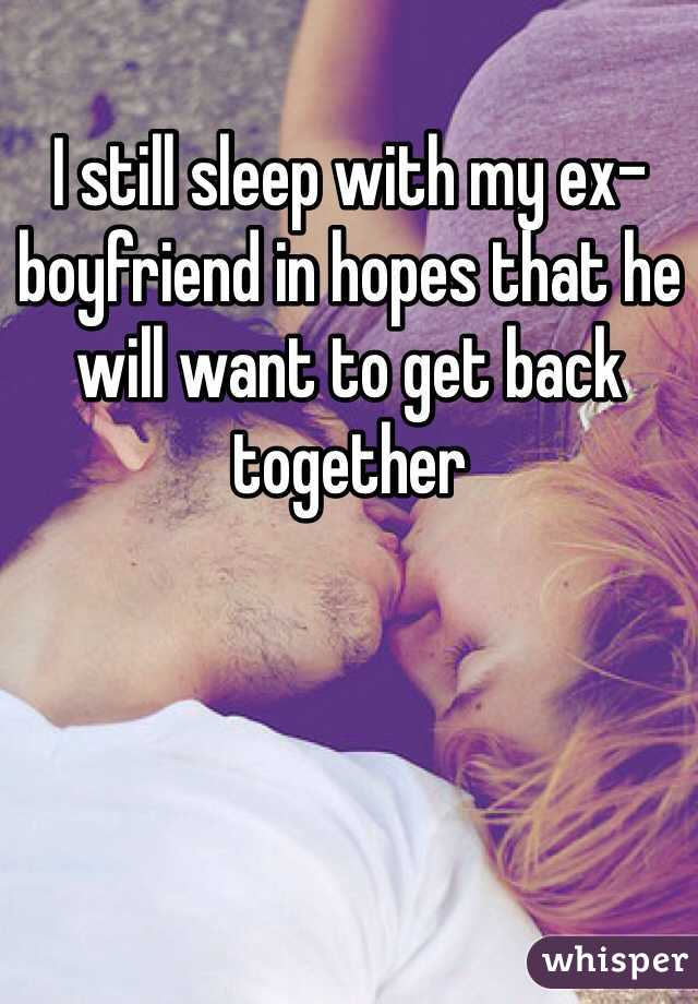 I still sleep with my ex-boyfriend in hopes that he will want to get back together
