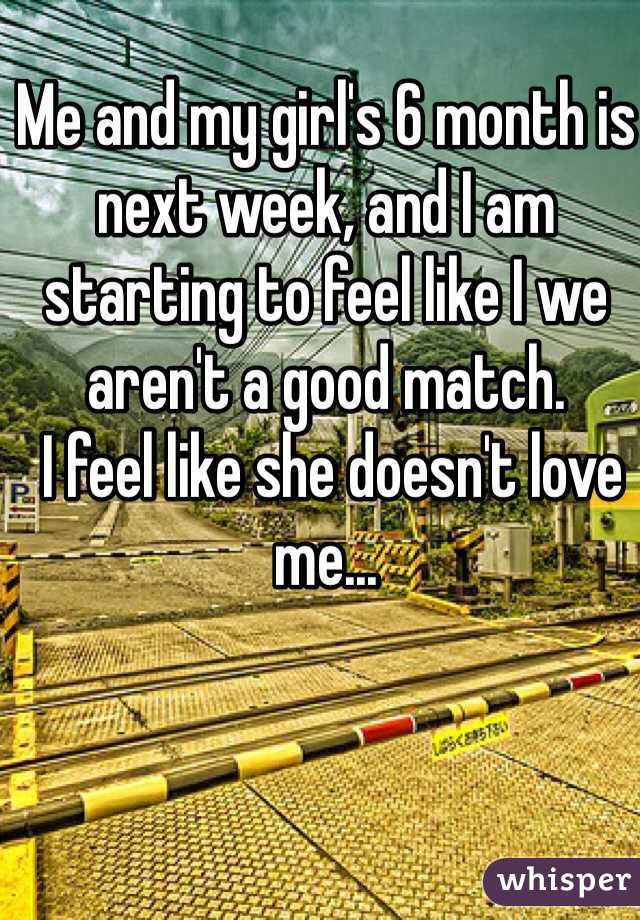 Me and my girl's 6 month is next week, and I am starting to feel like I we aren't a good match.  I feel like she doesn't love me...