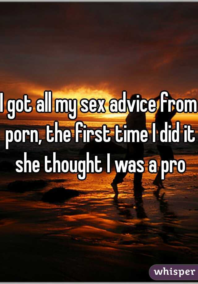 I got all my sex advice from porn, the first time I did it she thought I was a pro