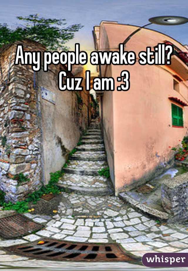 Any people awake still? Cuz I am :3