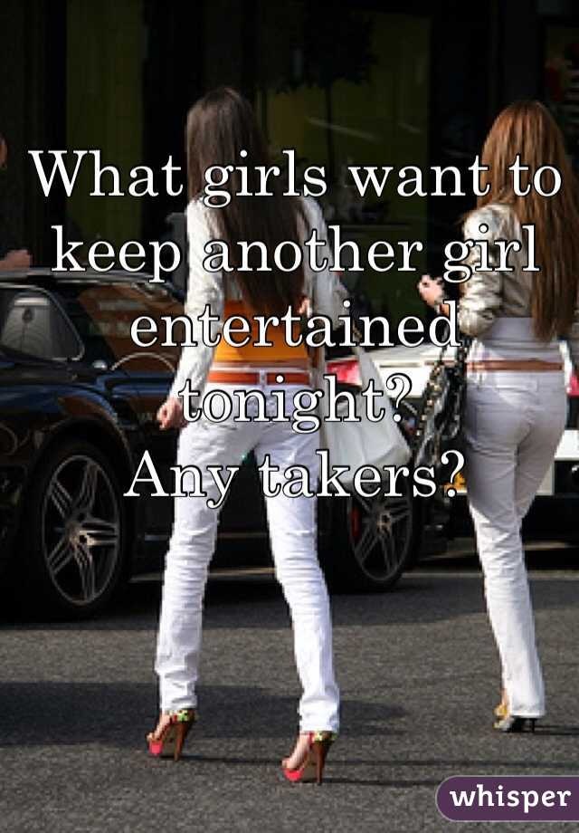 What girls want to keep another girl entertained tonight?  Any takers?