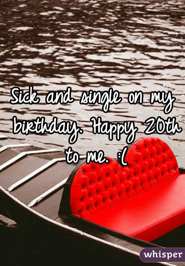 Sick and single on my birthday. Happy 20th to me. :(