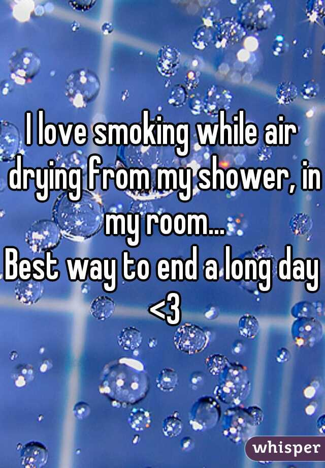 I love smoking while air drying from my shower, in my room...  Best way to end a long day <3