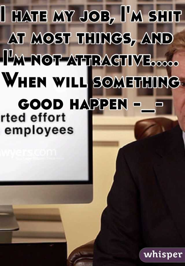 I hate my job, I'm shit at most things, and I'm not attractive..... When will something good happen -_-