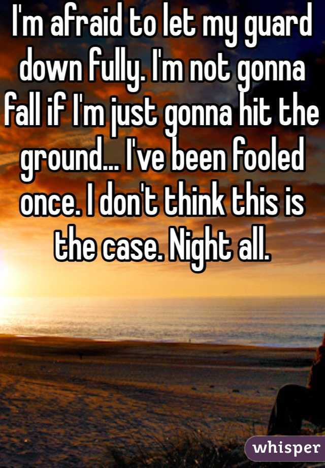 I'm afraid to let my guard down fully. I'm not gonna fall if I'm just gonna hit the ground... I've been fooled once. I don't think this is the case. Night all.