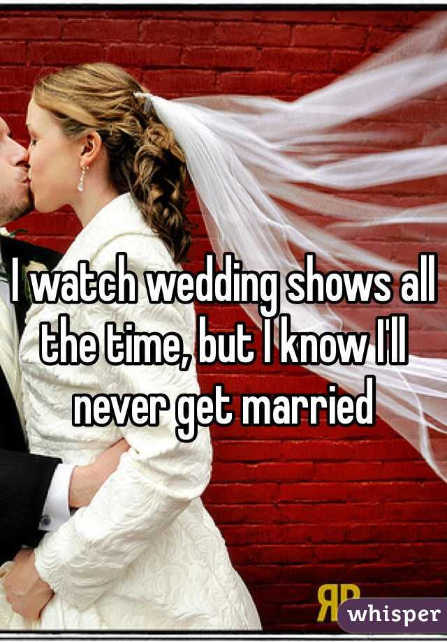 I watch wedding shows all the time, but I know I'll never get married
