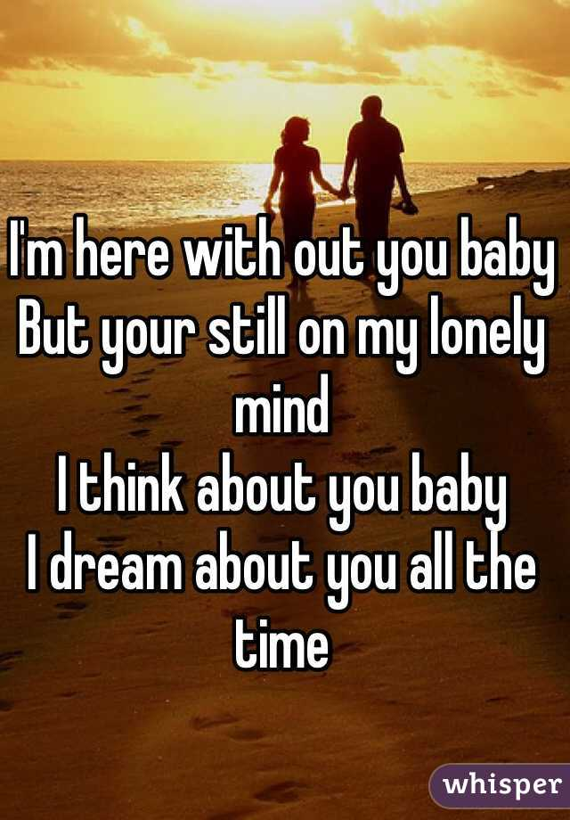 I'm here with out you baby But your still on my lonely mind I think about you baby  I dream about you all the time
