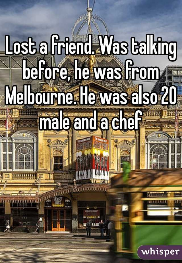 Lost a friend. Was talking before, he was from Melbourne. He was also 20 male and a chef